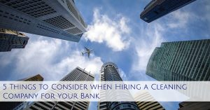 5 Things to Consider when Hiring a Cleaning Company for your Bank